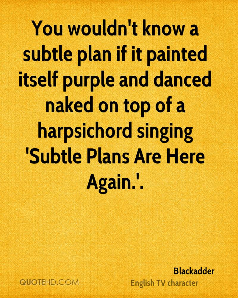 You wouldn't know a subtle plan if it painted itself purple and danced naked on top of a harpsichord singing 'Subtle Plans Are Here Again.'.