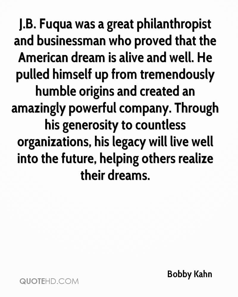 J.B. Fuqua was a great philanthropist and businessman who proved that the American dream is alive and well. He pulled himself up from tremendously humble origins and created an amazingly powerful company. Through his generosity to countless organizations, his legacy will live well into the future, helping others realize their dreams.