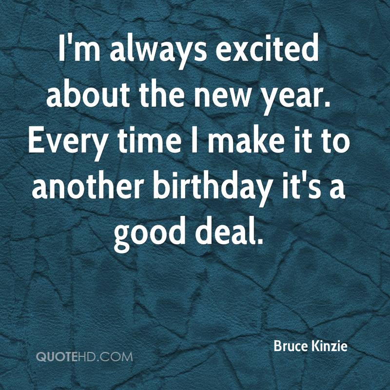I'm always excited about the new year. Every time I make it to another birthday it's a good deal.