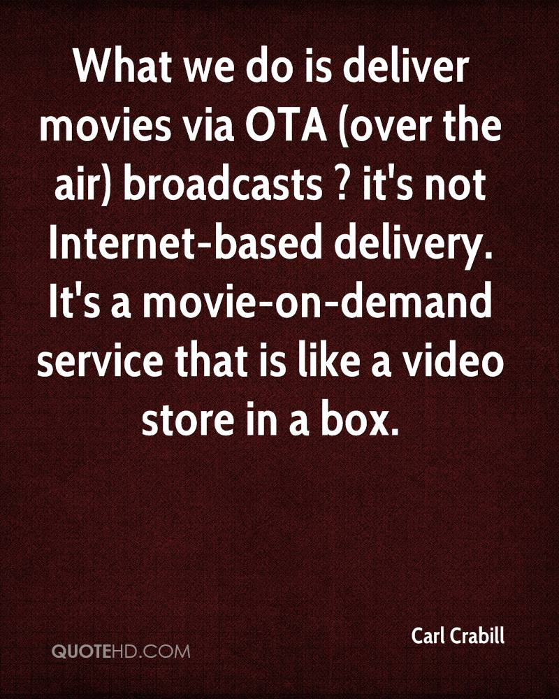 What we do is deliver movies via OTA (over the air) broadcasts ? it's not Internet-based delivery. It's a movie-on-demand service that is like a video store in a box.