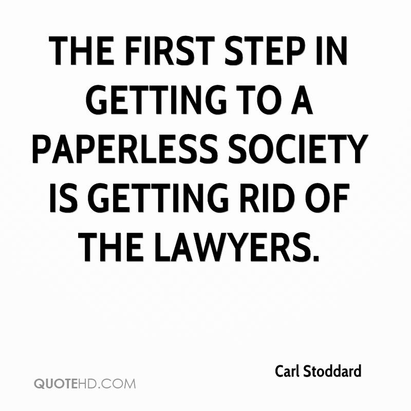 The first step in getting to a paperless society is getting rid of the lawyers.