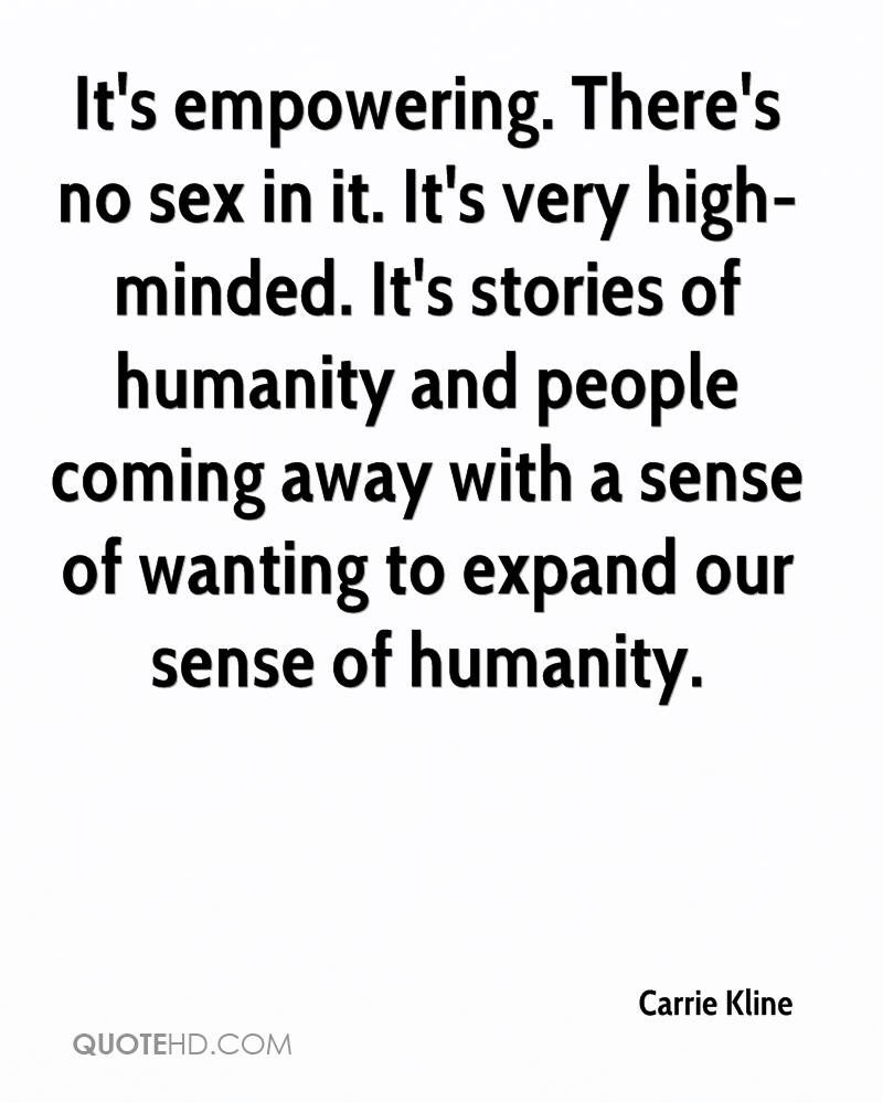 It's empowering. There's no sex in it. It's very high-minded. It's stories of humanity and people coming away with a sense of wanting to expand our sense of humanity.