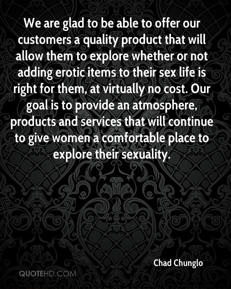 We are glad to be able to offer our customers a quality product that will allow them to explore whether or not adding erotic items to their sex life is right for them, at virtually no cost. Our goal is to provide an atmosphere, products and services that will continue to give women a comfortable place to explore their sexuality.