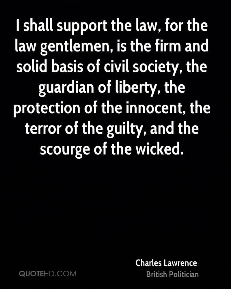 I shall support the law, for the law gentlemen, is the firm and solid basis of civil society, the guardian of liberty, the protection of the innocent, the terror of the guilty, and the scourge of the wicked.