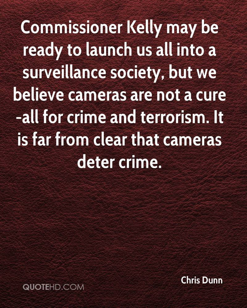 Commissioner Kelly may be ready to launch us all into a surveillance society, but we believe cameras are not a cure-all for crime and terrorism. It is far from clear that cameras deter crime.