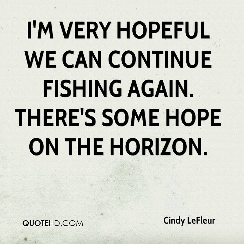 I'm very hopeful we can continue fishing again. There's some hope on the horizon.