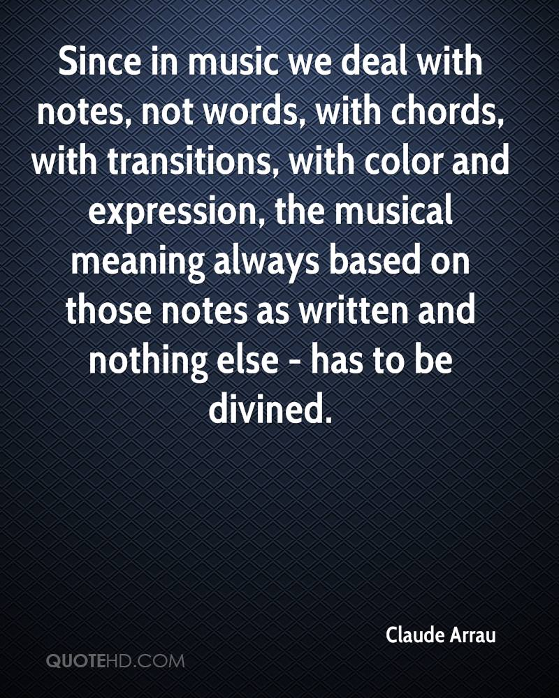 Since in music we deal with notes, not words, with chords, with transitions, with color and expression, the musical meaning always based on those notes as written and nothing else - has to be divined.