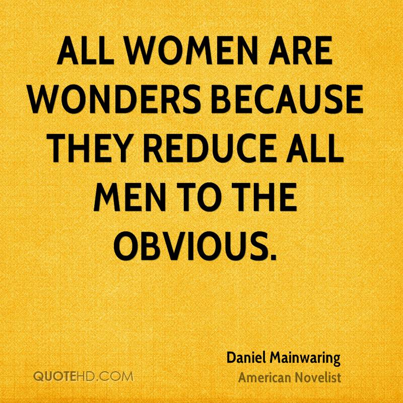 All women are wonders because they reduce all men to the obvious.