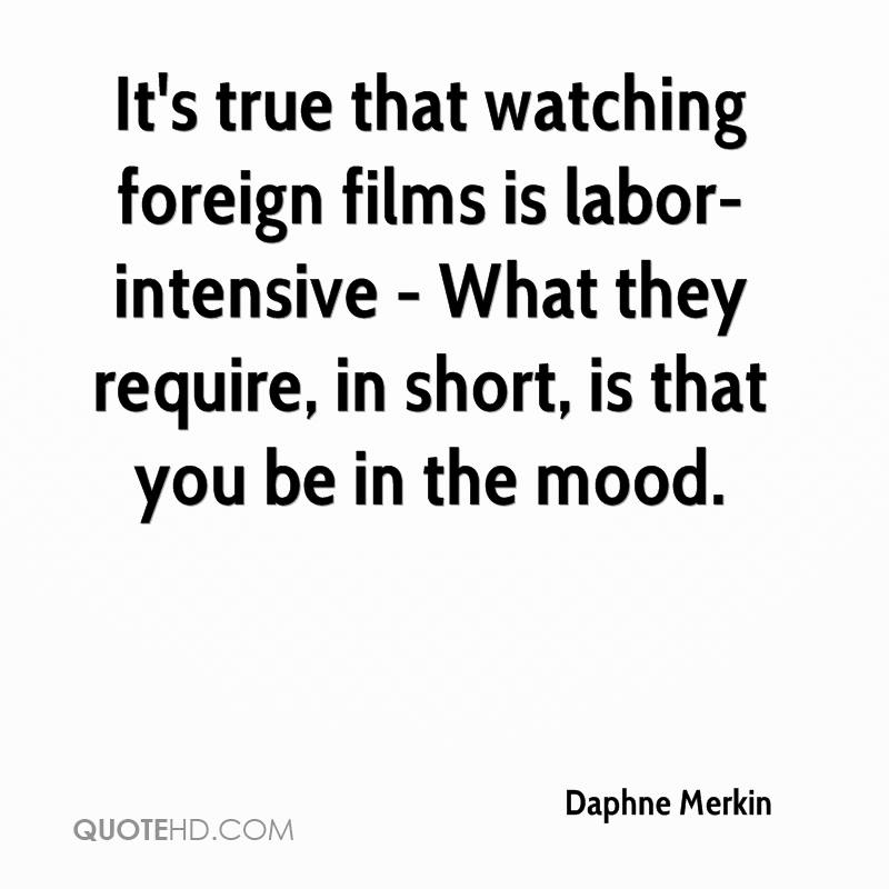 It's true that watching foreign films is labor-intensive - What they require, in short, is that you be in the mood.