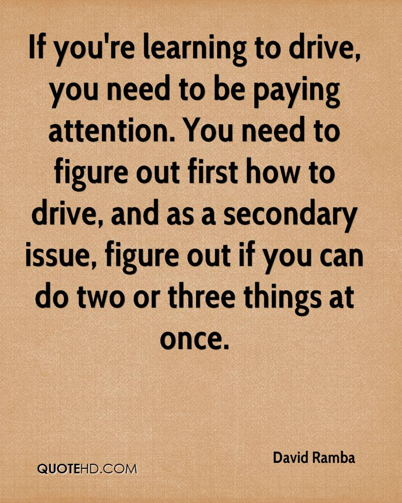 If you're learning to drive, you need to be paying attention. You need to figure out first how to drive, and as a secondary issue, figure out if you can do two or three things at once.