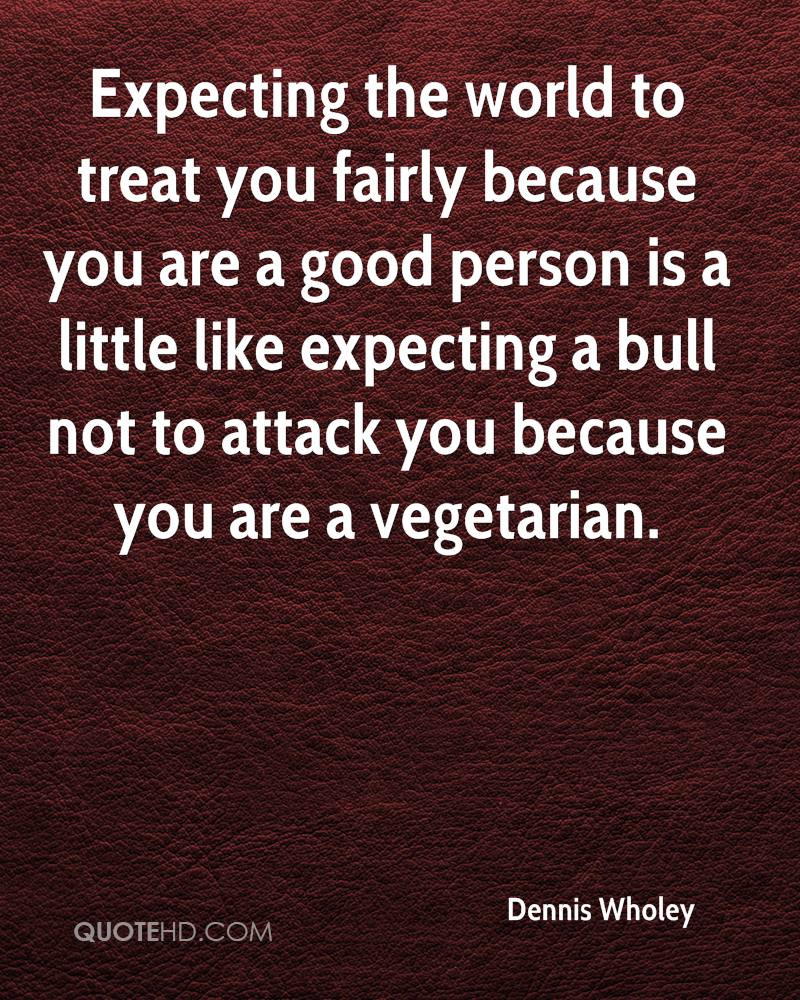 Expecting the world to treat you fairly because you are a good person is a little like expecting a bull not to attack you because you are a vegetarian.