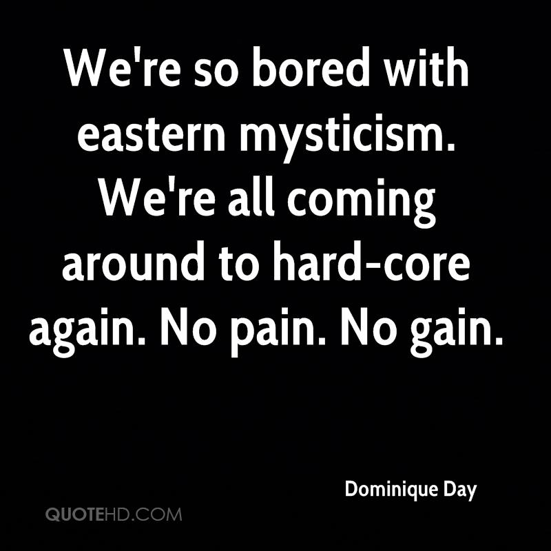 We're so bored with eastern mysticism. We're all coming around to hard-core again. No pain. No gain.