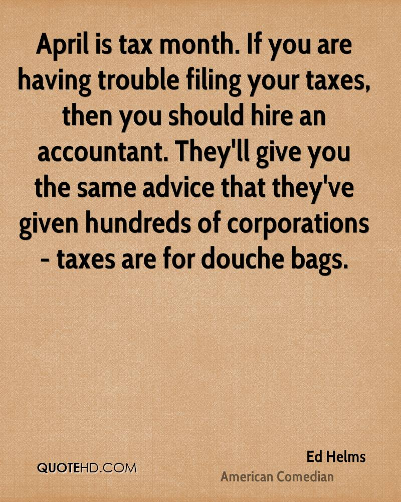 April is tax month. If you are having trouble filing your taxes, then you should hire an accountant. They'll give you the same advice that they've given hundreds of corporations - taxes are for douche bags.