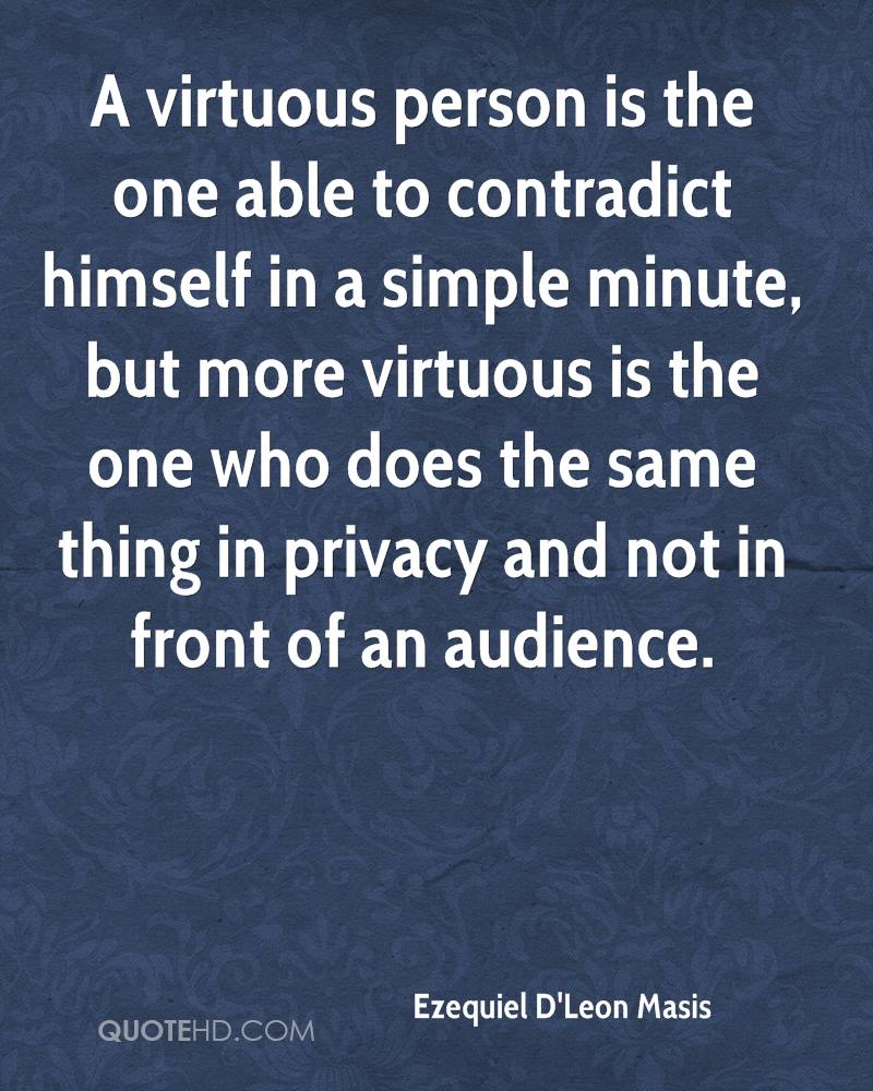 A virtuous person is the one able to contradict himself in a simple minute, but more virtuous is the one who does the same thing in privacy and not in front of an audience.