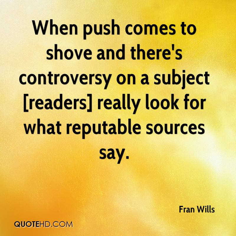 When push comes to shove and there's controversy on a subject [readers] really look for what reputable sources say.