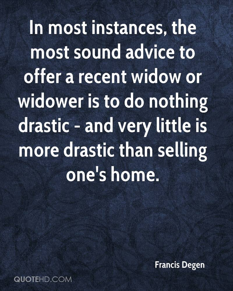 In most instances, the most sound advice to offer a recent widow or widower is to do nothing drastic - and very little is more drastic than selling one's home.