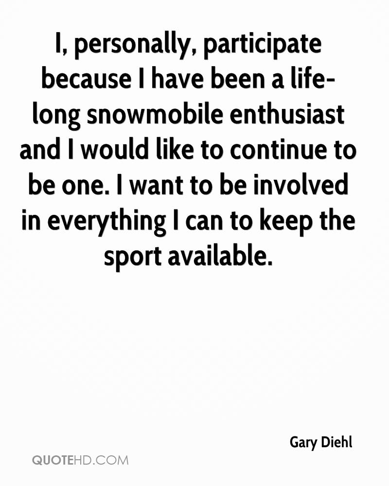 I, personally, participate because I have been a life-long snowmobile enthusiast and I would like to continue to be one. I want to be involved in everything I can to keep the sport available.