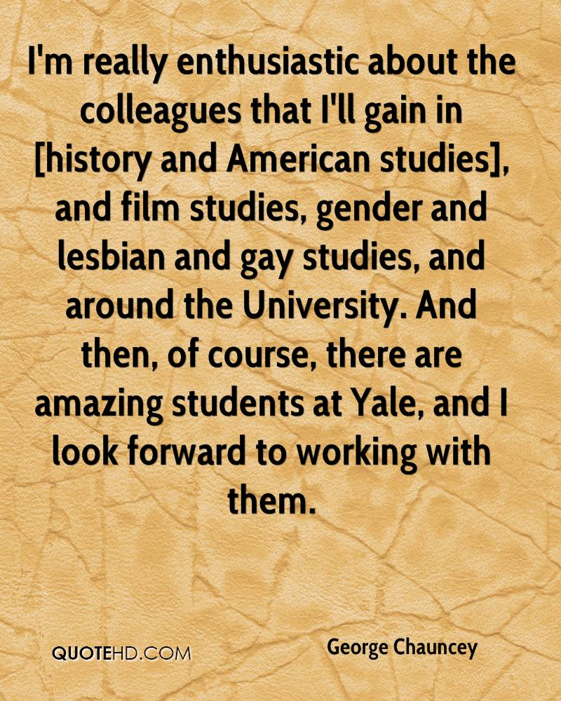 I'm really enthusiastic about the colleagues that I'll gain in [history and American studies], and film studies, gender and lesbian and gay studies, and around the University. And then, of course, there are amazing students at Yale, and I look forward to working with them.