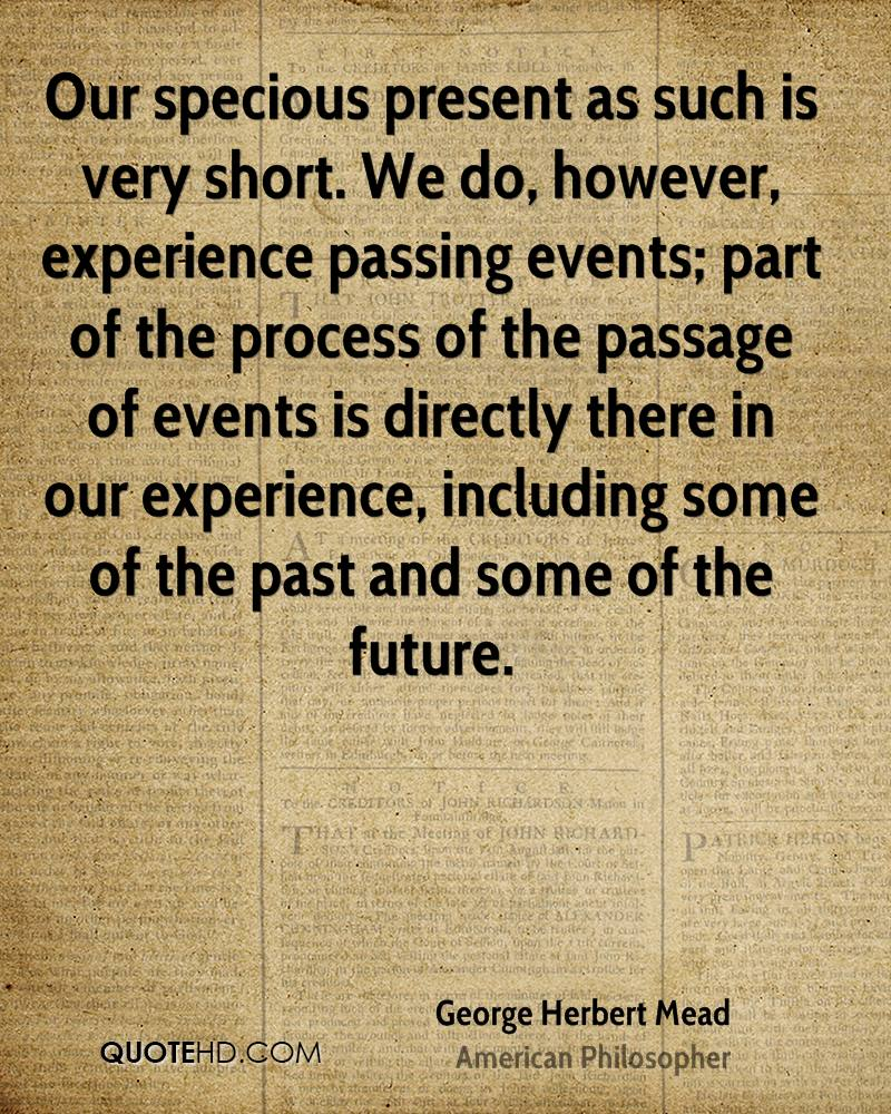 Our specious present as such is very short. We do, however, experience passing events; part of the process of the passage of events is directly there in our experience, including some of the past and some of the future.