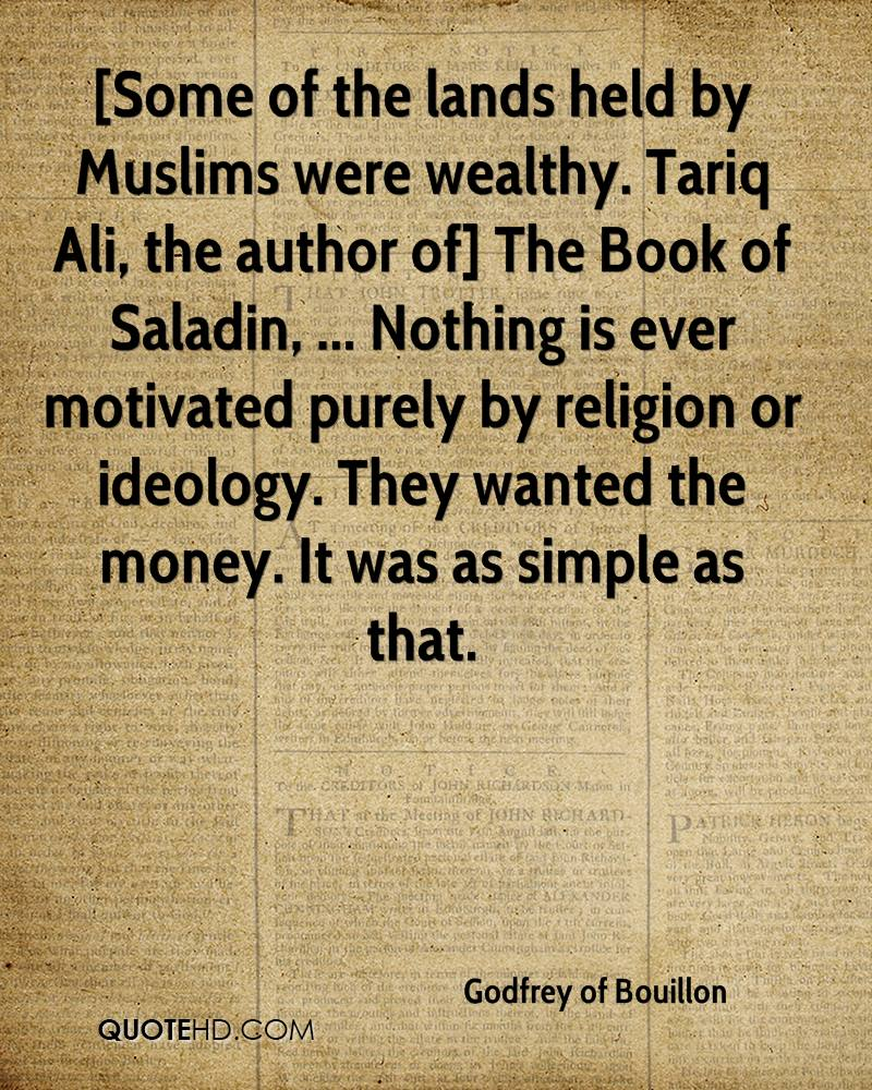[Some of the lands held by Muslims were wealthy. Tariq Ali, the author of] The Book of Saladin, ... Nothing is ever motivated purely by religion or ideology. They wanted the money. It was as simple as that.