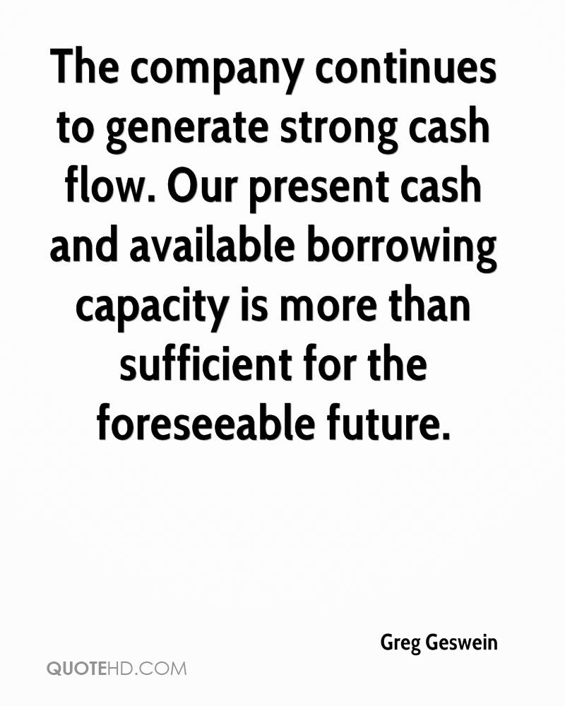 The company continues to generate strong cash flow. Our present cash and available borrowing capacity is more than sufficient for the foreseeable future.