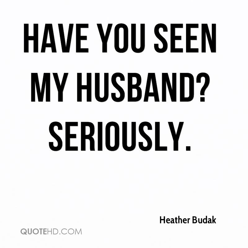 Have you seen my husband? Seriously.