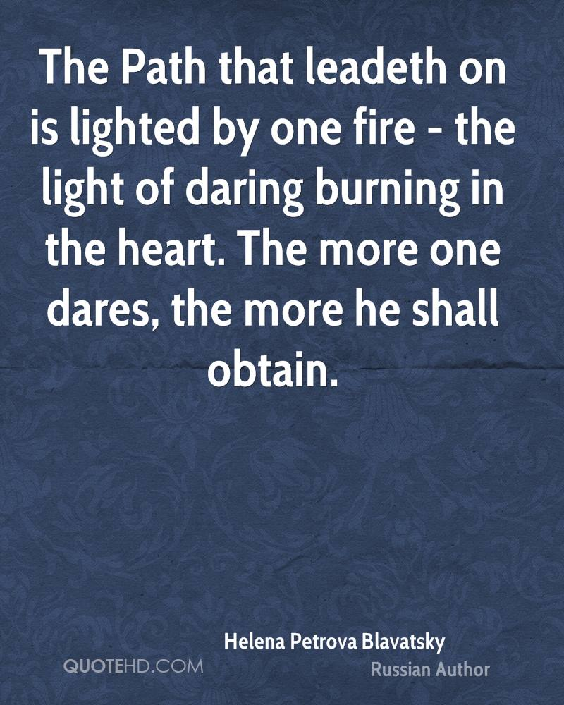 The Path that leadeth on is lighted by one fire - the light of daring burning in the heart. The more one dares, the more he shall obtain.