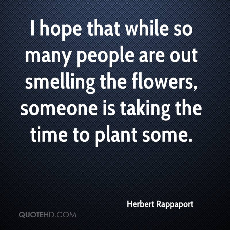 I hope that while so many people are out smelling the flowers, someone is taking the time to plant some.