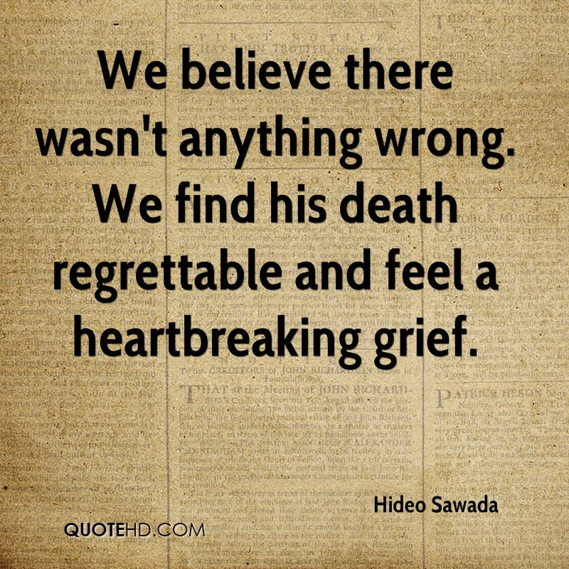 We believe there wasn't anything wrong. We find his death regrettable and feel a heartbreaking grief.