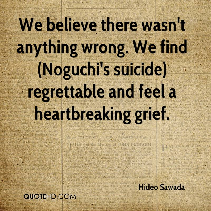 We believe there wasn't anything wrong. We find (Noguchi's suicide) regrettable and feel a heartbreaking grief.