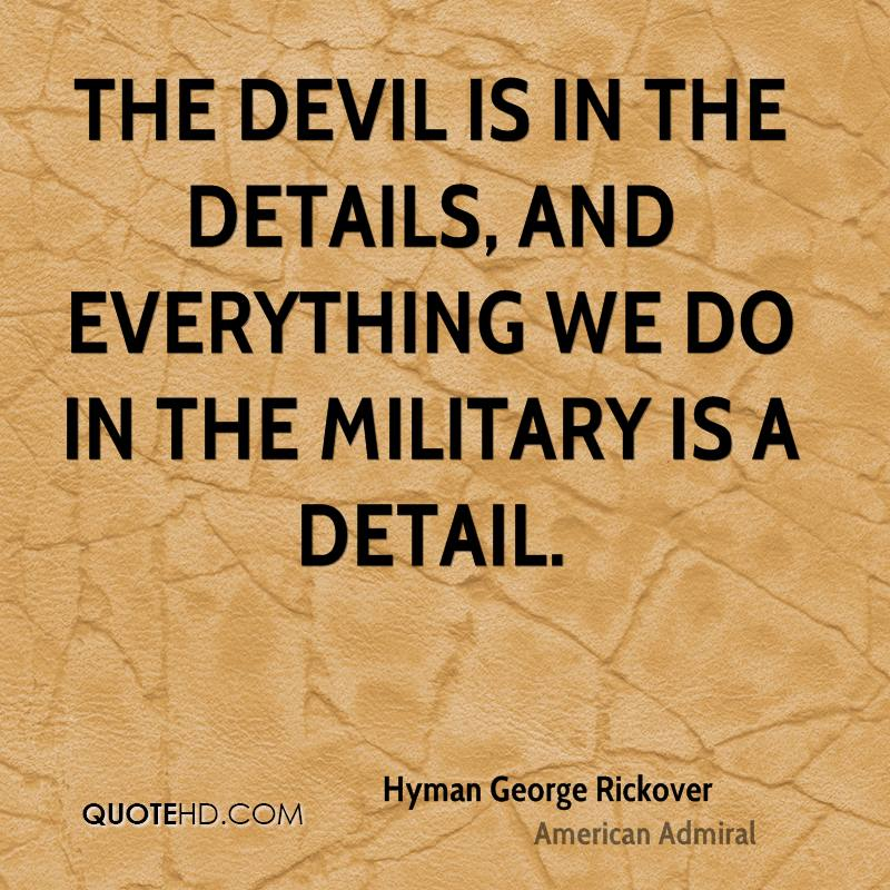 The devil is in the details, and everything we do in the military is a detail.