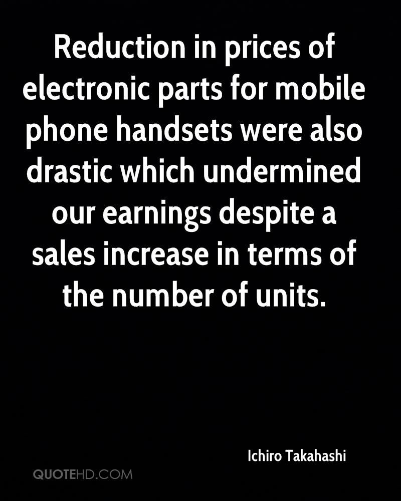 Reduction in prices of electronic parts for mobile phone handsets were also drastic which undermined our earnings despite a sales increase in terms of the number of units.