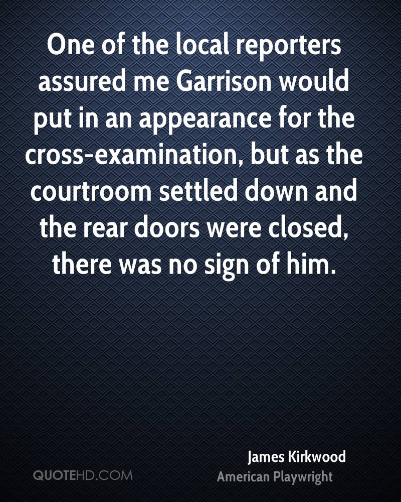 One of the local reporters assured me Garrison would put in an appearance for the cross-examination, but as the courtroom settled down and the rear doors were closed, there was no sign of him.