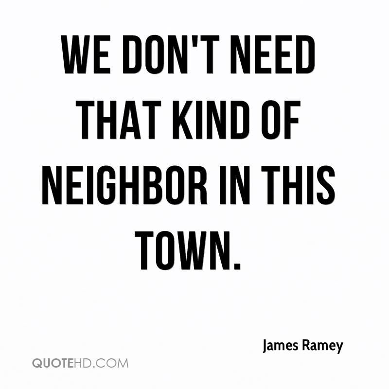 We don't need that kind of neighbor in this town.