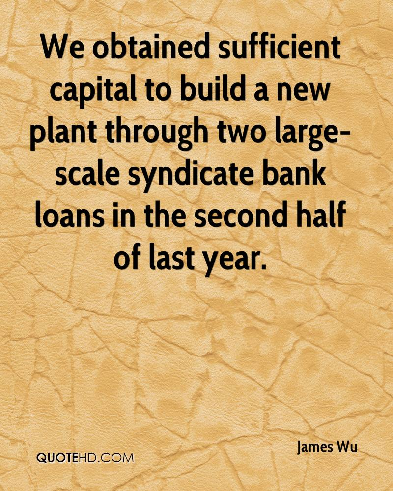 We obtained sufficient capital to build a new plant through two large-scale syndicate bank loans in the second half of last year.