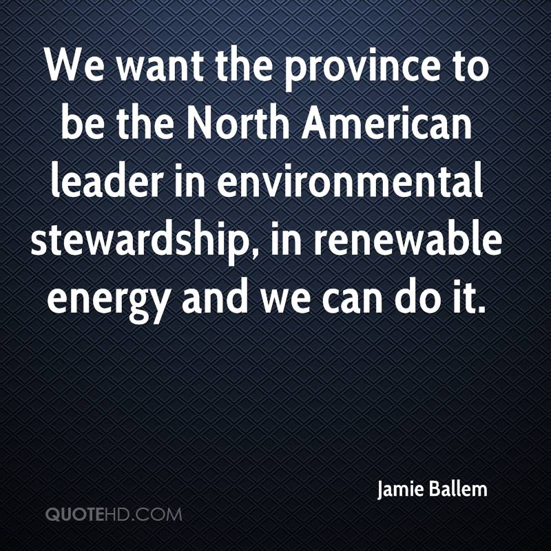 We want the province to be the North American leader in environmental stewardship, in renewable energy and we can do it.