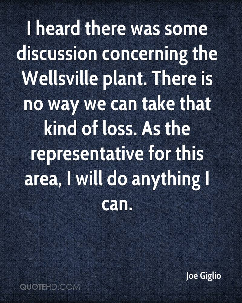 I heard there was some discussion concerning the Wellsville plant. There is no way we can take that kind of loss. As the representative for this area, I will do anything I can.