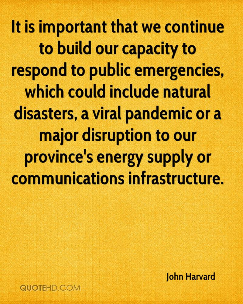 It is important that we continue to build our capacity to respond to public emergencies, which could include natural disasters, a viral pandemic or a major disruption to our province's energy supply or communications infrastructure.