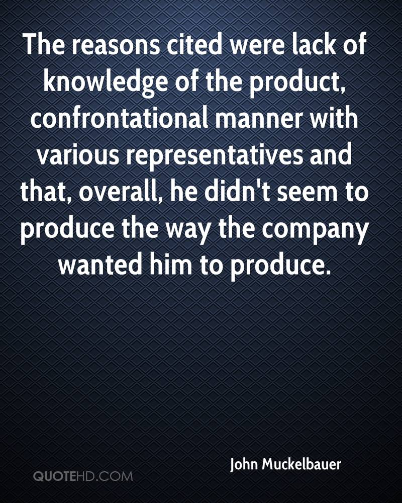 The reasons cited were lack of knowledge of the product, confrontational manner with various representatives and that, overall, he didn't seem to produce the way the company wanted him to produce.