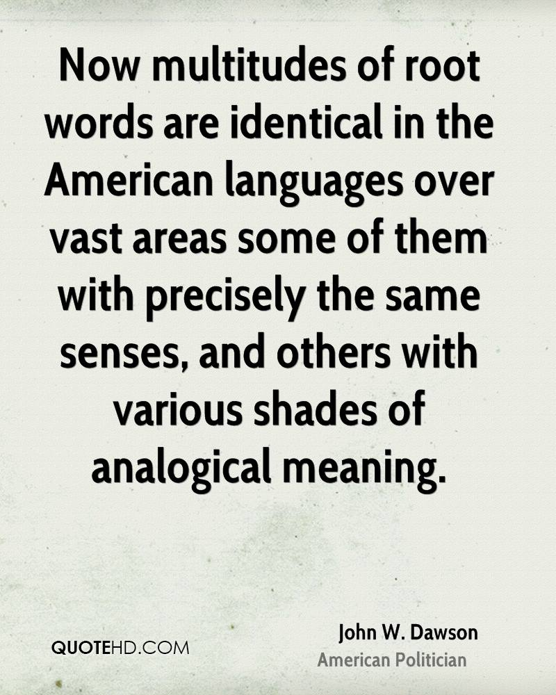Now multitudes of root words are identical in the American languages over vast areas some of them with precisely the same senses, and others with various shades of analogical meaning.