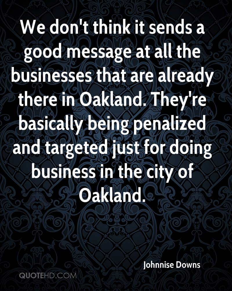 We don't think it sends a good message at all the businesses that are already there in Oakland. They're basically being penalized and targeted just for doing business in the city of Oakland.