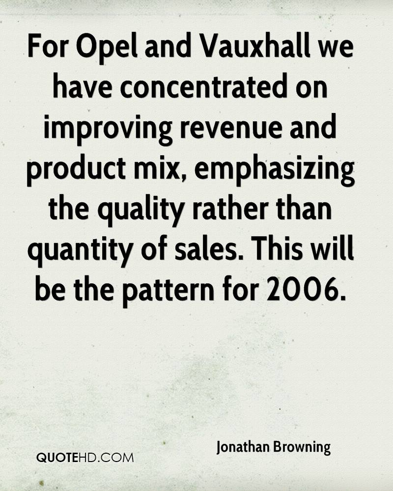 For Opel and Vauxhall we have concentrated on improving revenue and product mix, emphasizing the quality rather than quantity of sales. This will be the pattern for 2006.