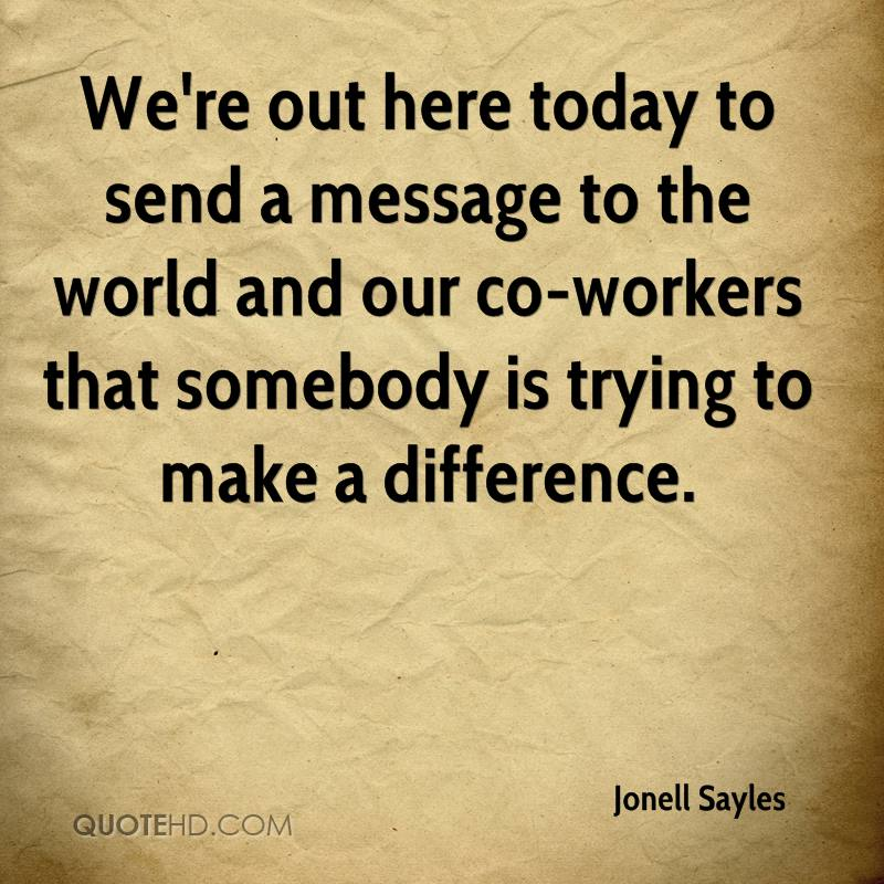We're out here today to send a message to the world and our co-workers that somebody is trying to make a difference.