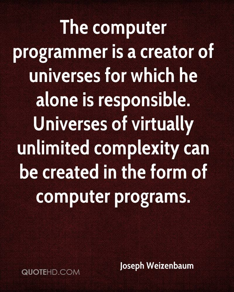 The computer programmer is a creator of universes for which he alone is responsible. Universes of virtually unlimited complexity can be created in the form of computer programs.