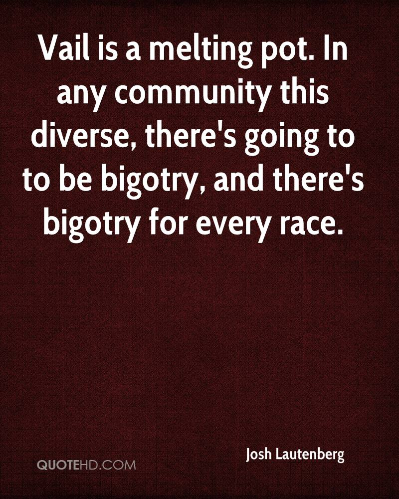 Vail is a melting pot. In any community this diverse, there's going to to be bigotry, and there's bigotry for every race.