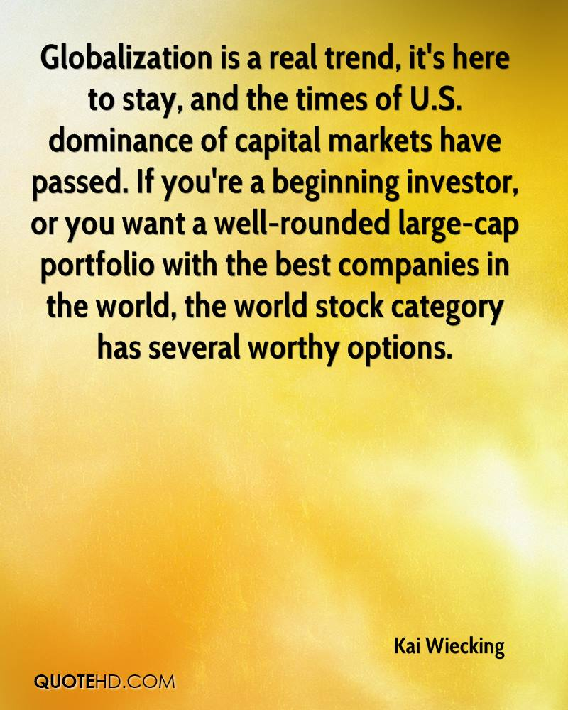 Globalization is a real trend, it's here to stay, and the times of U.S. dominance of capital markets have passed. If you're a beginning investor, or you want a well-rounded large-cap portfolio with the best companies in the world, the world stock category has several worthy options.