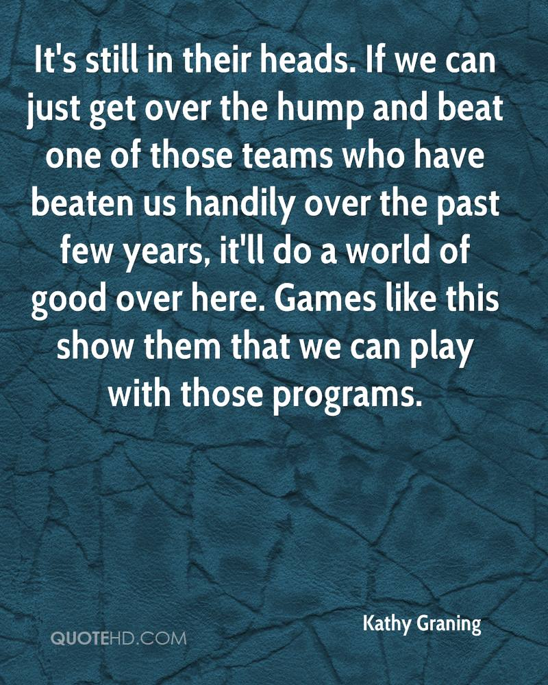It's still in their heads. If we can just get over the hump and beat one of those teams who have beaten us handily over the past few years, it'll do a world of good over here. Games like this show them that we can play with those programs.