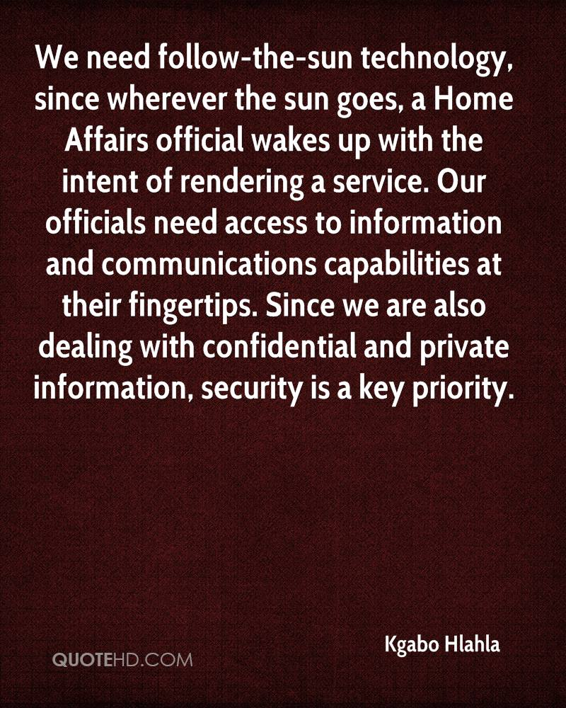 We need follow-the-sun technology, since wherever the sun goes, a Home Affairs official wakes up with the intent of rendering a service. Our officials need access to information and communications capabilities at their fingertips. Since we are also dealing with confidential and private information, security is a key priority.