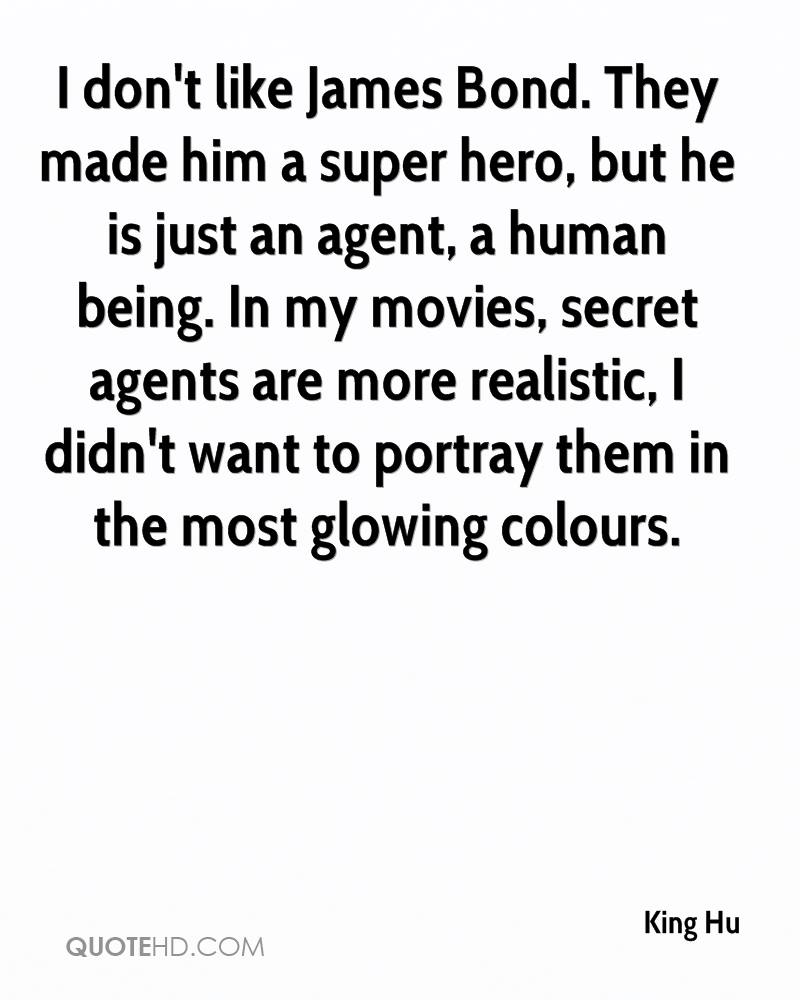 I don't like James Bond. They made him a super hero, but he is just an agent, a human being. In my movies, secret agents are more realistic, I didn't want to portray them in the most glowing colours.