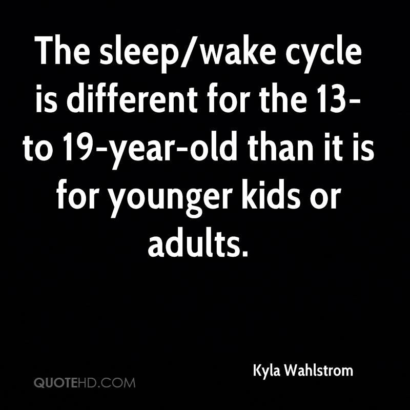 The sleep/wake cycle is different for the 13- to 19-year-old than it is for younger kids or adults.